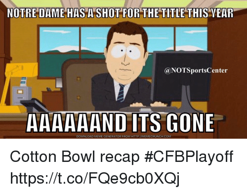 Meme, Sports, and Http: NOTRE DAME HAS A SHOT FOR THE TITLE THIS VEAR  @NOTSportsCenter  AAAAAAND ITS GONE  DOWNLOAD MEME GENERATOR FROM HTTP://MEMECRUNCH.COM Cotton Bowl recap #CFBPlayoff https://t.co/FQe9cb0XQj