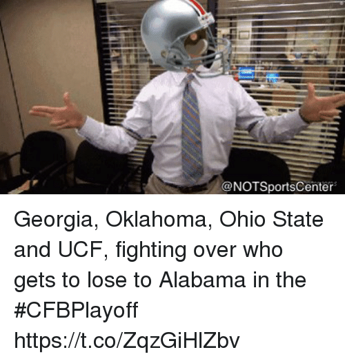 Sports, Alabama, and Georgia: @NOTSportsCenter Georgia, Oklahoma, Ohio State and UCF, fighting over who gets to lose to Alabama in the #CFBPlayoff https://t.co/ZqzGiHlZbv