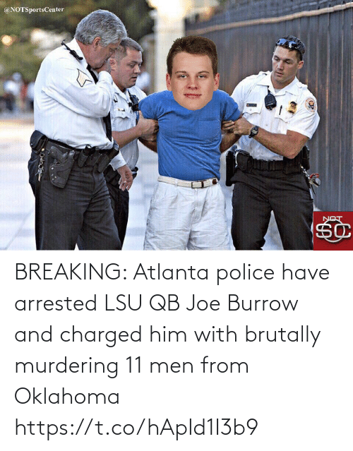 men: @NOTSportsCenter  LON BREAKING: Atlanta police have arrested LSU QB Joe Burrow and charged him with brutally murdering 11 men from Oklahoma https://t.co/hApId1I3b9