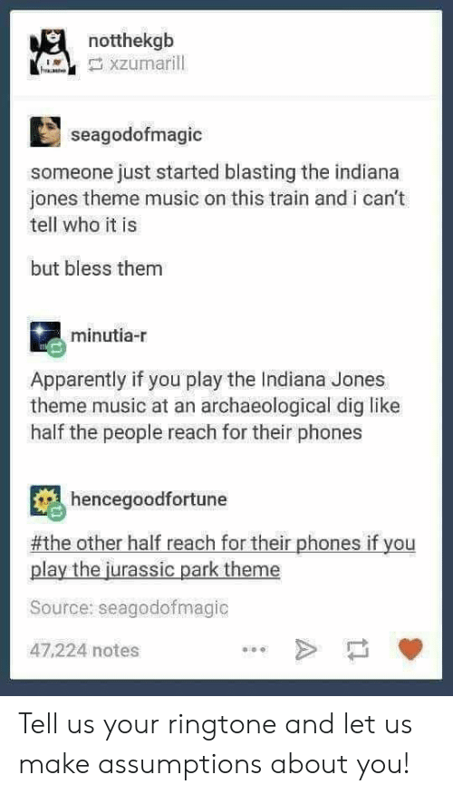 Ringtone: notthekgb  seagodofmagic  someone just started blasting the indiana  jones theme music on this train and i can't  tell who it is  but bless them  minutia-r  Apparently if you play the Indiana Jones  theme music at an archaeological dig like  half the people reach for their phones  hencegoodfortune  #the other half reach for their phones if you  play the jurassic park theme  Source: seagodofmagic  47,224 notes Tell us your ringtone and let us make assumptions about you!