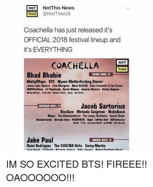 Amanda Bynes, Coachella, and Drake: NotThis News  THIS@NotThisUS  Coachella has just released it's  OFFICIAL 2018 festival lineup and  it's EVERYTHING  NOT  COACHELLA  THIS  Bhad Bhabie  FRIDAY APRIL 13  MattyBRaps BTS Alyson Motherfucking Stoner  Jamie Lynn Spears Lina Morgana Miss KEiSHA Kate Gosselin & the Scene  ASMRTheChew Lil' Poundcake Austin Mahone Jasmine Masters Ashlee Simpson  Wendy Williams Drake Bell Meghan Trainor Quawo Sam Smith  Jacob Sartorius  SATURDAY APRIL 14  RiceGum Miranda Cosgrove Nickelback  Migos The Chainsmokers The Jonas Brothers Sus an Boyle  Amanda Bynes Sharpay Evans PENNYWISE Tupac Jeffree Star XXXTentacion  Malala T-Pain Lemonade Mouth aunt GRAVE Kle Massey  Jake Paul  Raini Rodriguez The CHEETAH Girls Carey Martin IM SO EXCITED BTS! FIREEE!! OAOOOOOO!!!