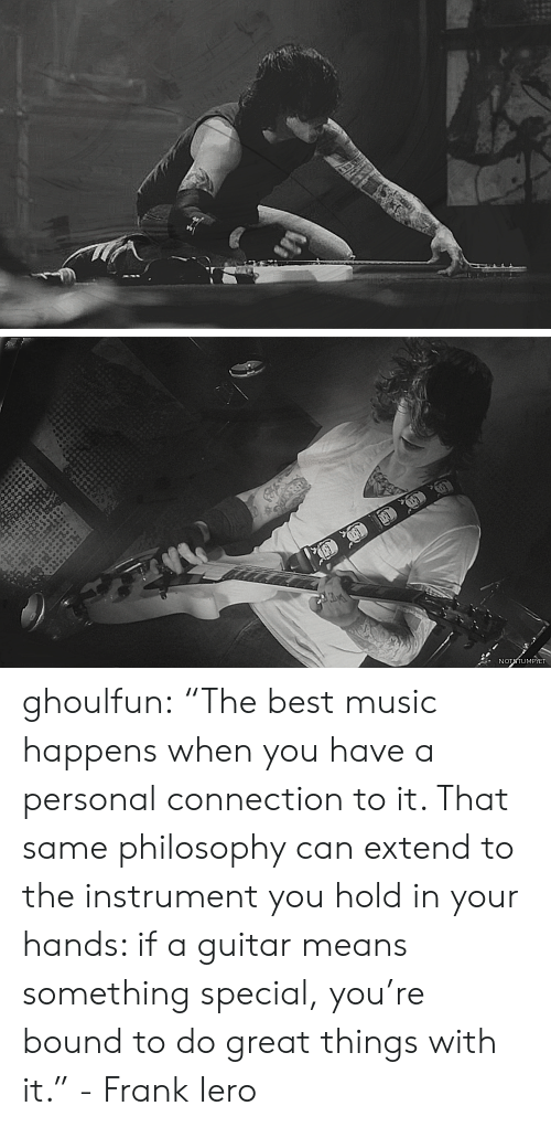 "Music, Tumblr, and Best: NOTTUMPIET ghoulfun: ""The best music happens when you have a personal connection to it. That same philosophy can extend to the instrument you hold in your hands: if a guitar means something special, you're bound to do great things with it."" - Frank Iero"