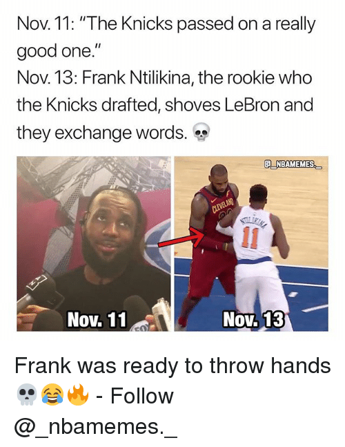 "New York Knicks, Memes, and Good: Nov. 11: ""The Knicks passed on a really  good one.""  Nov. 13: Frank Ntilikina, the rookie who  the Knicks drafted, shoves LeBron and  they exchange words.  OV.  E NBAMEMES  Nov. 11  Nov. 13 Frank was ready to throw hands 💀😂🔥 - Follow @_nbamemes._"