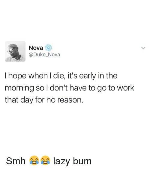 L Dies: Nova  @Duke Nova  I hope when l die, it's early in the  morning so I don't have to go to work  that day for no reason. Smh 😂😂 lazy bum