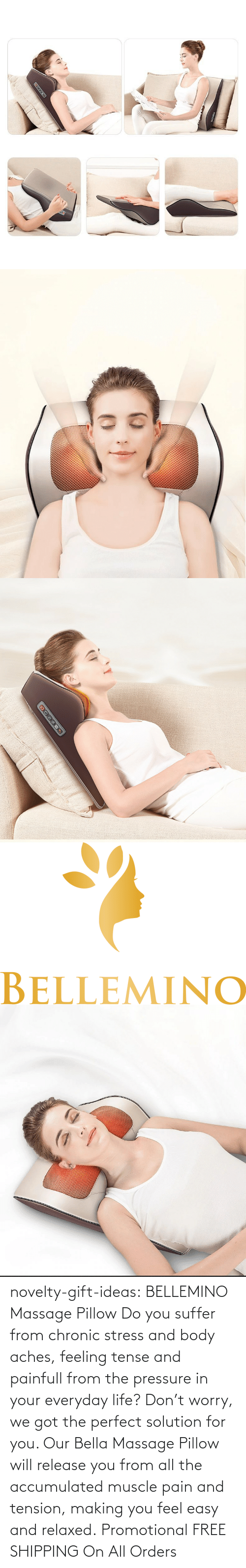 Free: novelty-gift-ideas:   BELLEMINO Massage Pillow     Do you suffer from chronic stress and body aches, feeling tense and painfull from the pressure in your everyday life? Don't worry, we got the perfect solution for you. Our Bella Massage Pillow will release you from all the accumulated muscle pain and tension, making you feel easy and relaxed.     Promotional FREE SHIPPING On All Orders