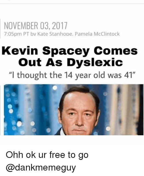 """Memes, Free, and Old: NOVEMBER 03, 2017  7:05pm PT bv Kate Stanhope. Pamela McClintock  Kevin Spacey Comes  Out As Dyslexic  """"l thought the 14 year old was 41"""" Ohh ok ur free to go @dankmemeguy"""