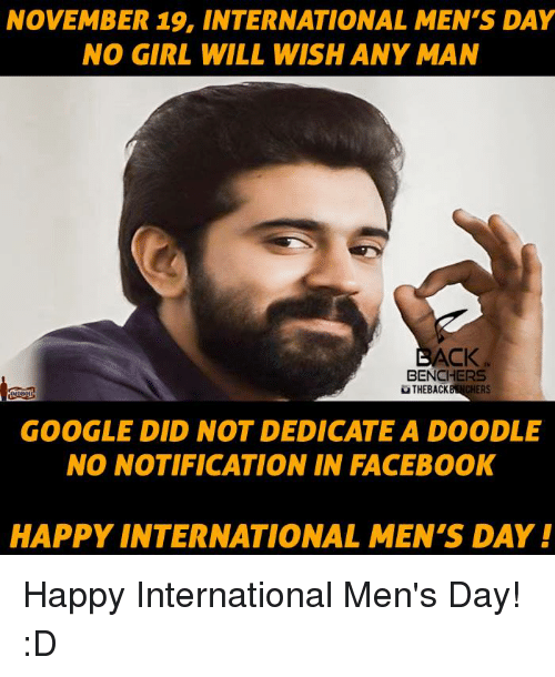 Google, Memes, and Doodle: NOVEMBER 19, INTERNATIONAL MEN'S DAY  NO GIRL WILL WISH ANY MAN  ACK  BENCHERS  uTHEBACK  ERS  GOOGLE DID NOT DEDICATE A DOODLE  NO NOTIFICATION IN FACEBOOK  HAPPY INTERNATIONAL MEN'S DAY! Happy International Men's Day! :D