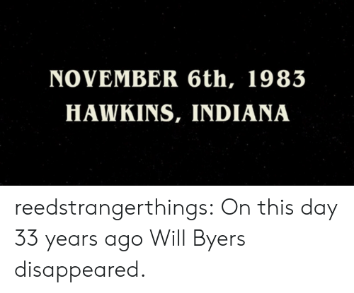 Tumblr, Blog, and Http: NOVEMBER 6th, 1983  HAWKINS, INDIANA reedstrangerthings:  On this day 33 years ago Will Byers disappeared.
