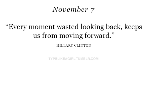 """Hillary Clinton, Back, and Looking: November 7  """"Every moment wasted looking back, keeps  us from moving forward.""""  HILLARY CLINTON  TYPELIKEAGIRLTUMBLR.COM"""