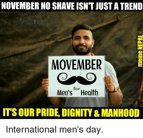 Movember, Nepali, and Pride: NOVEMBER NO SHAVE ISNT JUSTATREND  MOVEMBER  for  Men's Health  ITSOUR PRIDE, DIGNITY &MANHOOD International men's day.