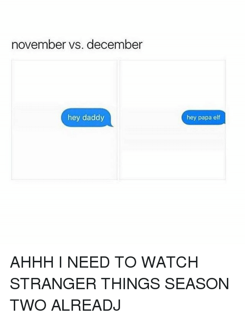 Elf, Memes, and Watch: november vs. december  hey daddy  hey papa elf AHHH I NEED TO WATCH STRANGER THINGS SEASON TWO ALREADJ