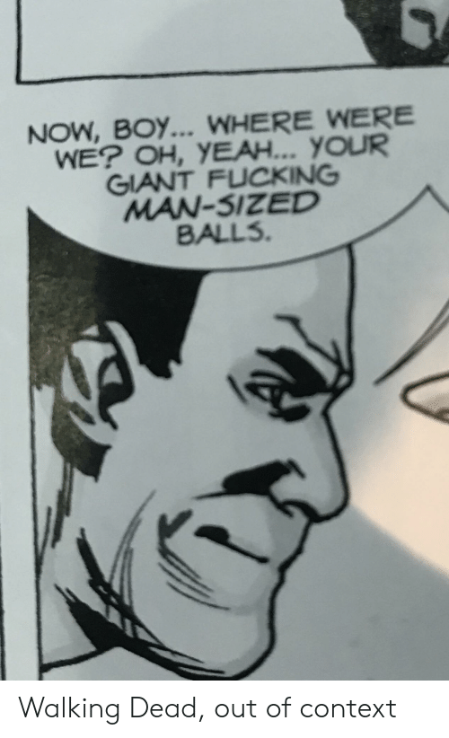 Fucking, Yeah, and Giant: NOW, BOY... WHERE WERE  WE? OH, YEAH... YOUR  GIANT FUCKING  MAN-SIZED  BALLS. Walking Dead, out of context