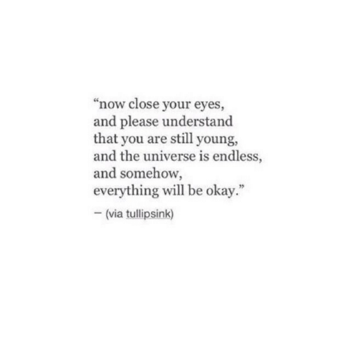 """Okay, Universe, and Via: """"now close your eyes  and please understand  that you are still young,  and the universe is endless,  and somehow,  everything will be okay.""""  (via tullipsink)"""