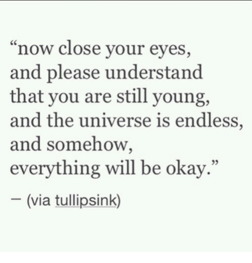 "everything will be okay: ""now close your eyes,  and please understand  that you are still young,  and the universe is endless,  and somehow,  everything will be okay.""  05  (via tullipsink)"