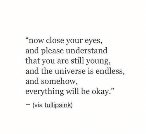 "everything will be okay: ""now close your eyes,  and please understand  that you are still young,  and the universe is endless,  and somehow,  everything will be okay.""  (via tullipsink)"