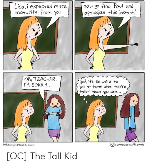 yell: now go find Paul and  apologize this instant!  Lisa,i expected more  maturity from you  OK, TEACHER  I'M SORRY...  god, it's so weird to  yell at them when they're  taller than you are..  O summersoffcomic  inksoupcomics.com [OC] The Tall Kid