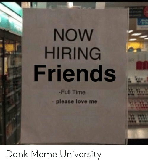 Dank, Friends, and Love: NOW  HIRING  Friends  -Full Time  -please love me Dank Meme University
