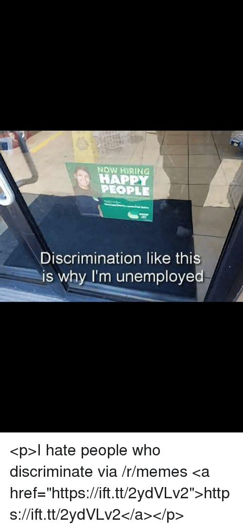 "Memes, Happy, and Who: NOW HIRING  HAPPY  PEOPLE  Discrimination like this  is why I'm unemployed <p>I hate people who discriminate via /r/memes <a href=""https://ift.tt/2ydVLv2"">https://ift.tt/2ydVLv2</a></p>"