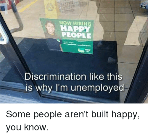 Dank, Happy, and 🤖: NOW HİRING  HAPPY  PEOPLE  Discrimination like this  is why I'm unemployed Some people aren't built happy, you know.