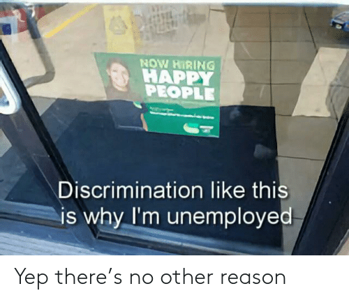 like this: NOW HIRING  HAPPY  PEOPLE  Discrimination like this  is why I'm unemployed Yep there's no other reason