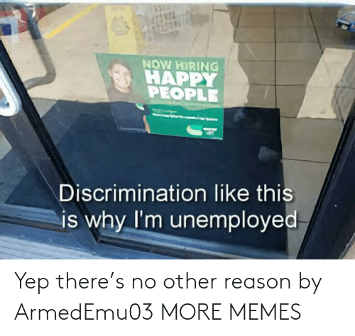 like this: NOW HIRING  HAPPY  PEOPLE  Discrimination like this  is why I'm unemployed Yep there's no other reason by ArmedEmu03 MORE MEMES