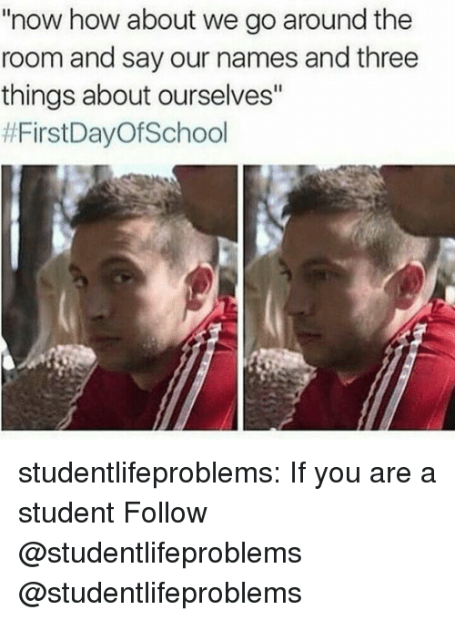 "how about we: now how about we go around the  room and say our names and three  things about ourselves""  studentlifeproblems:  If you are a student Follow @studentlifeproblems​  @studentlifeproblems"