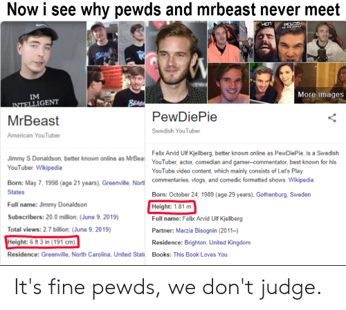 Books, Wikipedia, and youtube.com: Now i see why pewds and mrbeast never meet  HEn  PEWDS  EBERLE  BEA  More images  IM  BEAG  PewDiePie  INTELLIGENT  MrBeast  Swedish YouTuber  American YouTuber  Felix Arvid Ulf Kjellberg, better known online as PewDiePie, is a Swedish  YouTuber, actor, comedian and gamer-commentator, best known for his  Jimmy S Donaldson, better known online as MrBea  YouTuber. Wikipedia  YouTube video content, which mainly consists of Let's Play  commentaries, vlogs, and comedic formatted shows. Wikipedia  Born: May 7, 1998 (age 21 years), Greenville, Nortl  States  Born: October 24, 1989 (age 29 years), Gothenburg, Sweden  Full name: Jimmy Donaldson  Height: 1.81 m  Full name: Felix Arvid Ulf Kjellberg  Partner: Marzia Bisognin (2011-  Subscribers: 20.0 million; (June 9, 2019)  Total views: 2.7 billion; (June 9, 2019)  Height: 6 ft 3 in (191 cm)  Residence: Brighton, United Kingdom  Residence: Greenville, North Carolina, United Stat  Books: This Book Loves You It's fine pewds, we don't judge.