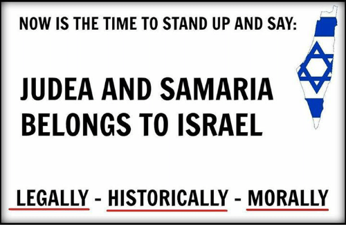 Memes, Historical, and 🤖: NOW IS THE TIME TO STAND UP AND SAY  JUDEA AND SAMARIA  BELONGS TO ISRAEL  LEGALLY HISTORICALLY MORALLY