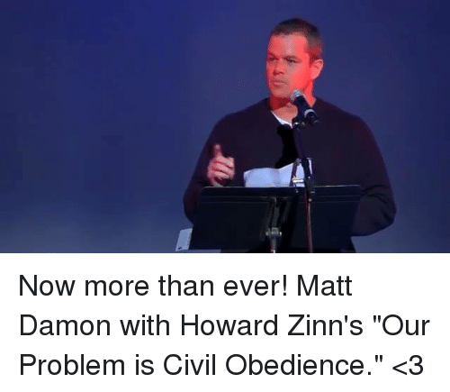 "Matt Damon, Memes, and Obedience: Now more than ever! Matt Damon with Howard Zinn's ""Our Problem is Civil Obedience."" <3"