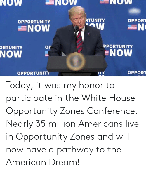 White House, American, and House: NOW  NOW  NOW  RTUNITY  OPPORT  OPPORTUNITY  NOW  PPORTUNITY  or  ORTUNITY  NOW  NOW  OPPORT  OPPORTUNITY Today, it was my honor to participate in the White House Opportunity Zones Conference. Nearly 35 million Americans live in Opportunity Zones and will now have a pathway to the American Dream!