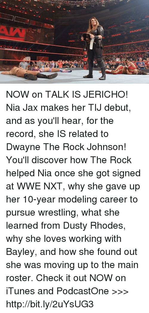 Bayley: NOW on TALK IS JERICHO! Nia Jax makes her TIJ debut, and as you'll hear, for the record, she IS related to Dwayne The Rock Johnson! You'll discover how The Rock helped Nia once she got signed at WWE NXT, why she gave up her 10-year modeling career to pursue wrestling, what she learned from Dusty Rhodes, why she loves working with Bayley, and how she found out she was moving up to the main roster. Check it out NOW on iTunes and PodcastOne >>> http://bit.ly/2uYsUG3