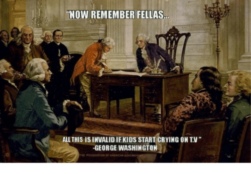 Crying, George Washington, and Kids: NOW REMEMBER FELLAS  ALL THIS IS INVALID IF KIDS START CRYING ON T.V  GEORGE WASHINGTON