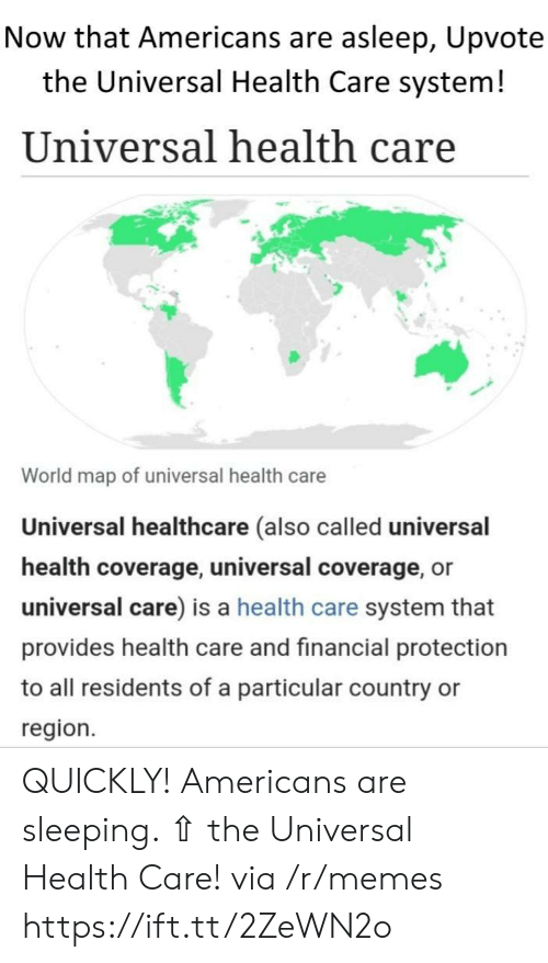 Universal: Now that Americans are asleep, Upvote  the Universal Health Care system!  Universal health care  World map of universal health care  Universal healthcare (also called universal  health coverage, universal coverage, or  universal care) is a health care system that  provides health care and financial protection  to all residents of a particular country  region. QUICKLY! Americans are sleeping. ⇧ the Universal Health Care! via /r/memes https://ift.tt/2ZeWN2o