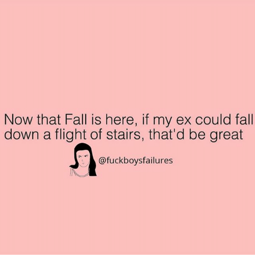 Fall, Flight, and Girl Memes: Now that Fall is here, if my ex could fall  down a flight of stairs, that'd be great  @fuckboysfailures  14B