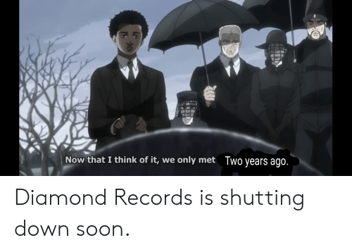 Soon..., Diamond, and Down: Now that I think of it, we only met  Two years ago. Diamond Records is shutting down soon.