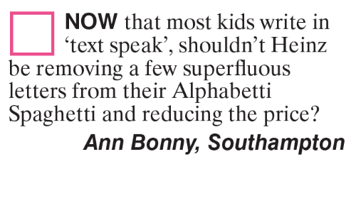 Spaghetties: NOW that most kids write in  text speak', shouldn't Heinz  be removing a few superfluous  letters from their Alphabetti  Spaghetti and reducing the price?  Ann Bonny, Southampton