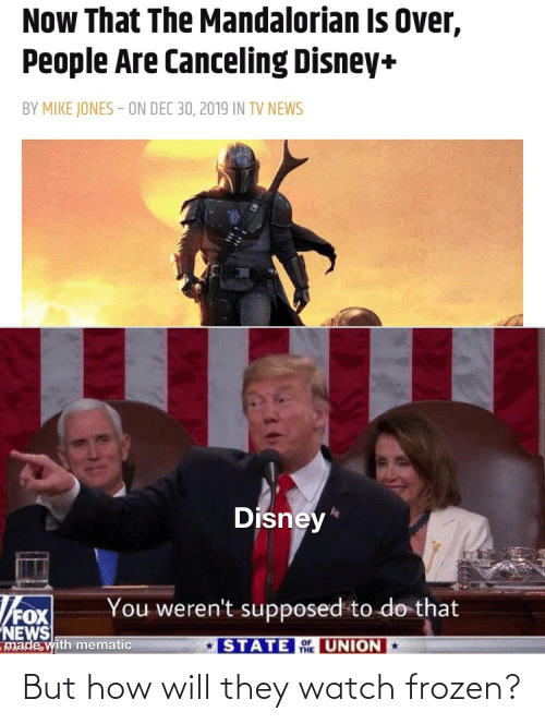 jones: Now That The Mandalorian Is Over,  People Are Canceling Disney+  BY MIKE JONES - ON DEC 30, 2019 IN TV NEWS  Disney*  You weren't supposed to do that  NEWS  made with mematic  STATE UNION  THE But how will they watch frozen?