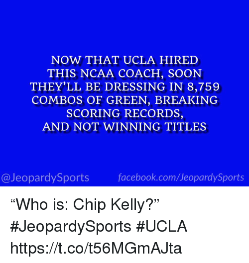 """Chip Kelly, Soon..., and Sports: NOW THAT UCLA HIRED  THIS NCAA COACH, SOON  THEY'LL BE DRESSING IN 8,759  COMBOS OF GREEN, BREAKING  SCORING RECORDS,  AND NOT WINNING TITLES  @JeopardySportsfacebook.com/JeopardySports """"Who is: Chip Kelly?"""" #JeopardySports #UCLA https://t.co/t56MGmAJta"""
