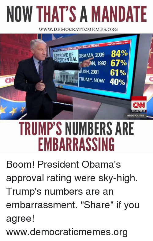"""Memes, 1992, and Approved: NOW THATS A MANDATE  WWW. DEMOCRATICMEMES ORG  OBAMA 2009 84%  APPROVE OF  ORESIDENTIAL  RON, 1992 67%  HUSH, 2001 61%  TRUMP, Now 40%  CNN  1245 PM ET  INSIDE POLITICS  TRUMP'S NUMBERS ARE  EMBARRASSING Boom! President Obama's approval rating were sky-high. Trump's numbers are an embarrassment. """"Share"""" if you agree! www.democraticmemes.org"""