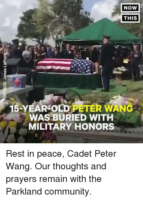 Community, Memes, and Military: NOW  THIS  15-YEAR OLDPETER WANG  WAS BURIED WITH  MILITARY HONORS Rest in peace, Cadet Peter Wang. Our thoughts and prayers remain with the Parkland community.