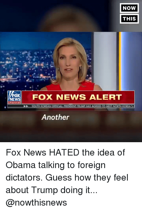 News, Obama, and Fox News: NOW  THIS  FOX NEWS ALERT  NEWS  SOUTH KOREAN OFFICIAL: PRESIDENT TRUMP HAS AGREED TO MEET NORTH KOREA'S  Another Fox News HATED the idea of Obama talking to foreign dictators. Guess how they feel about Trump doing it... @nowthisnews