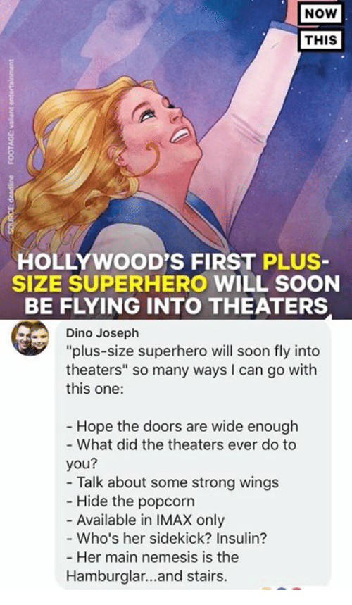 "Imax, Memes, and Soon...: NOW  THIS  HOLLYWOOD'S FIRST PLUS  SIZE SUPERHERO WILL SOON  BE FLYING INTO THEATERS  Dino Joseph  ""plus-size superhero will soon fly into  theaters"" so many ways I can go with  this one:  Hope the doors are wide enough  - What did the theaters ever do to  you?  - Talk about some strong wings  Hide the popcorn  - Available in IMAX only  - Who's her sidekick? Insulin?  Her main nemesis is the  Hamburglar...and stairs."