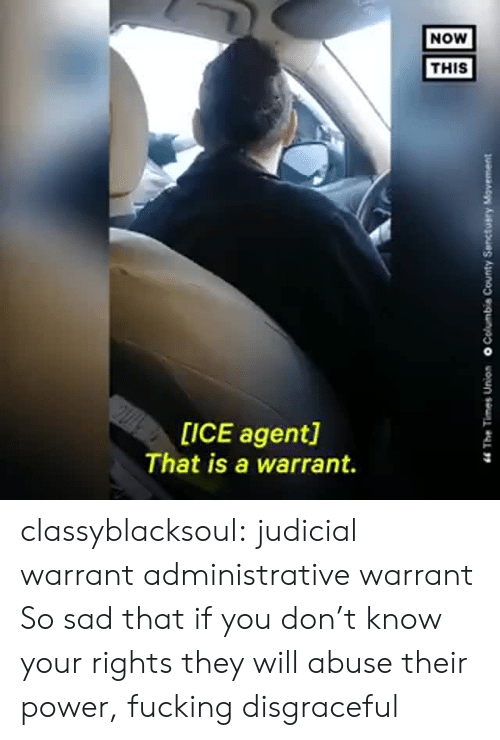 warrant: NOW  THIS  op  [ICE agent]  That is a warrant. classyblacksoul:  judicial warrant administrative warrant So sad that if you don't know your rights they will abuse their power, fucking disgraceful