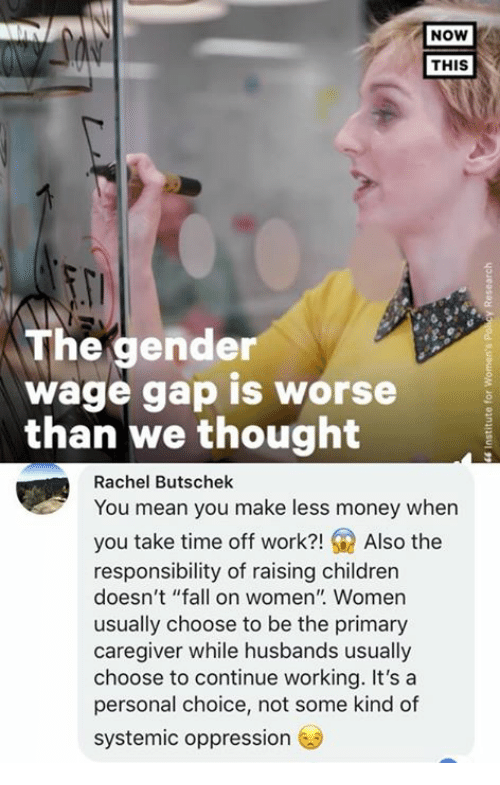 "Caregiver: NOW  THIS  The gender  wage gap is worse  than We thought  Rachel Butschek  You mean you make less money when  you take time off work?!Also the  responsibility of raising children  doesn't ""fall on women"" Women  usually choose to be the primary  caregiver while husbands usually  choose to continue working. It's a  personal choice, not some kind of  systemic oppression"