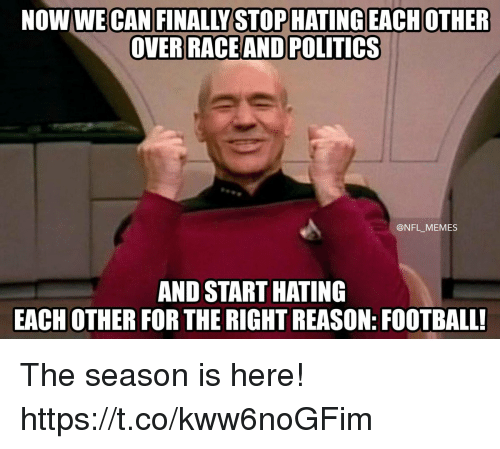Football, Memes, and Nfl: NOW WE CAN FINALLY STOPHATING EACHOTHER  ACEAND POLITICS  @NFL_MEMES  AND START HATING  EACH OTHER FOR THE RIGHT REASON: FOOTBALL! The season is here! https://t.co/kww6noGFim