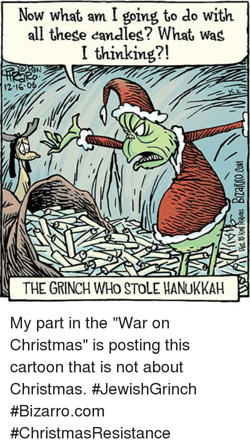 """The Grinch, Memes, and War on Christmas: Now what am I going to do with  all these candles? What wag  I thinking?!  THE GRINCH WHO STOLE HANUKKAH My part in the """"War on Christmas"""" is posting this cartoon that is not about Christmas. #JewishGrinch #Bizarro.com #ChristmasResistance"""