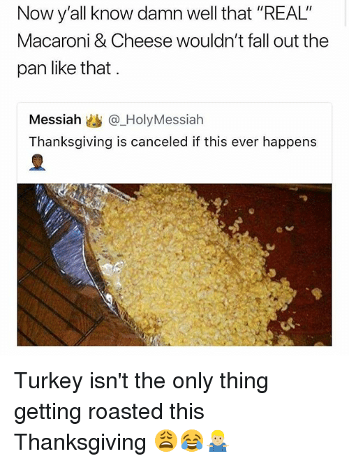 """Fall, Memes, and Thanksgiving: Now y'all know damn well that """"REAL""""  Macaroni & Cheese wouldn't fall out the  pan like that.  Messiah幽@.HolyMessiah  Thanksgiving is canceled if this ever happens Turkey isn't the only thing getting roasted this Thanksgiving 😩😂🤷🏼♂️"""