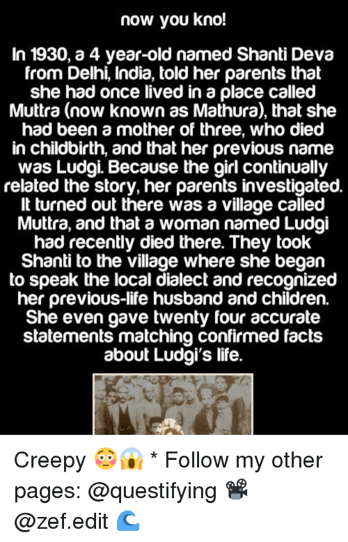 The Villager: now you kno!  In 1930, a 4 year-old named Shanti Deva  from Delhi, India, told her parents that  she had once lived in a place called  Muttra (now known as Mathura), that she  had been a mother of three, who died  in childbirth, and that her previous name  was Ludgi Because the girl continually  related the story, her parents investigated.  It turned out there was a village called  Muttra, and that a womannamed Ludgi  had recently died there. They took  Shanti to the village where she began  to speak the local dialect and recognized  her previous-life husband and children  She even gave twenty four accurate  statements matching confirmed facts  about Ludgi's life. Creepy 😳😱 * Follow my other pages: @questifying 📽 @zef.edit 🌊