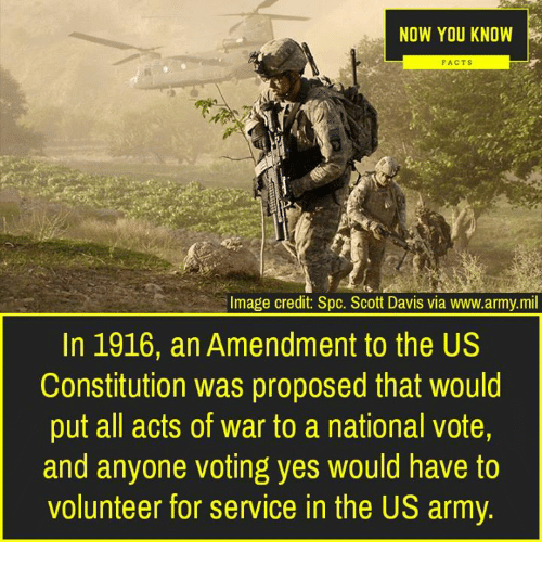 Facts, Memes, and Army: NOW YOU KNOW  FACTS  Image credit: Spc. Scott Davis via www.army.mil  In 1916, an Amendment to the US  Constitution was proposed that would  put all acts of war to a national vote,  and anyone voting yes would have to  volunteer for service in the US army.