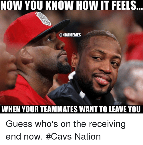 Cavs, Nba, and Guess: NOW YOU KNOW HOW IT FEELS...  @NBAMEMES  WHEN YOUR TEAMMATES WANT TO LEAVE YOU Guess who's on the receiving end now. #Cavs Nation